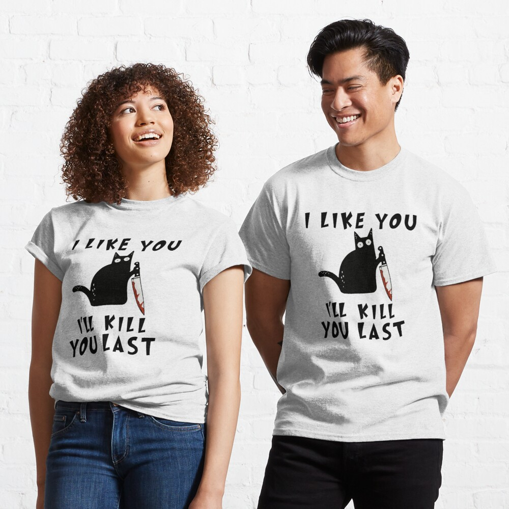 I like you I'll Kill You Last, Funny Murderous Black Cat, Funny Black Cat, Funny Murderous Black Cat With Knife funny gift for mom , dad, lovers cats Classic T-Shirt