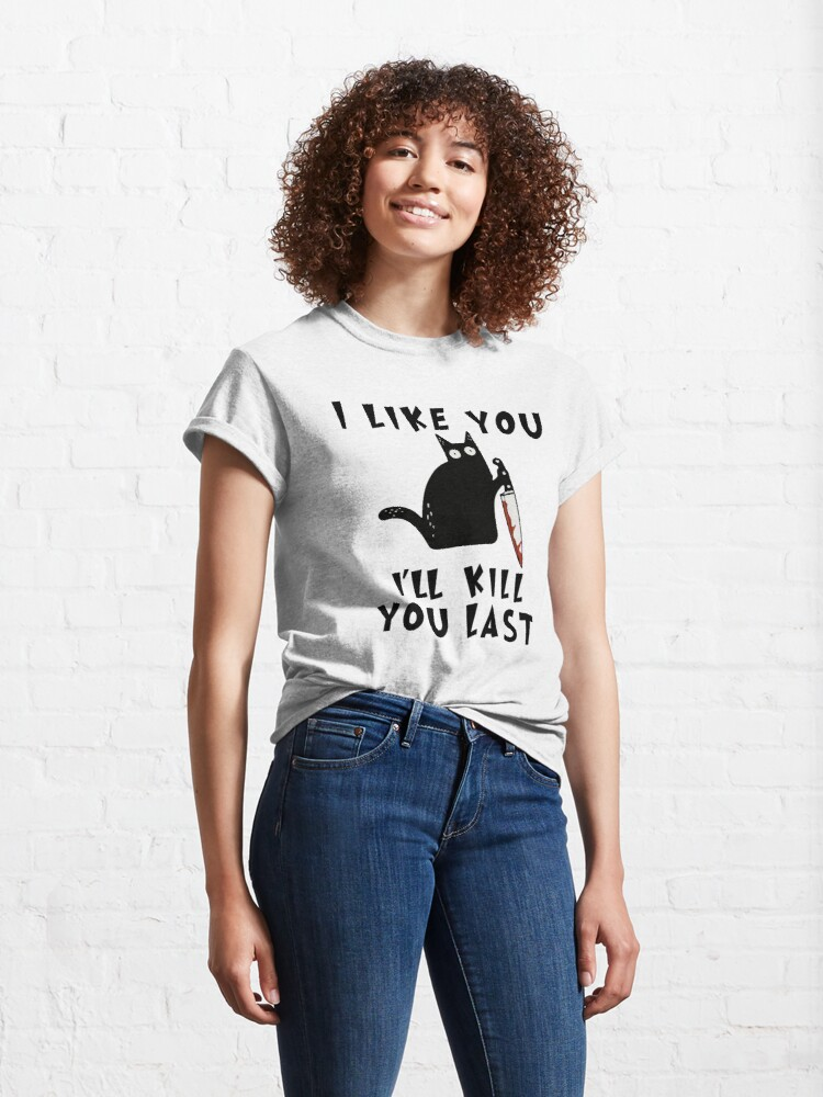 Alternate view of I like you I'll Kill You Last, Funny Murderous Black Cat, Funny Black Cat, Funny Murderous Black Cat With Knife funny gift for mom , dad, lovers cats Classic T-Shirt