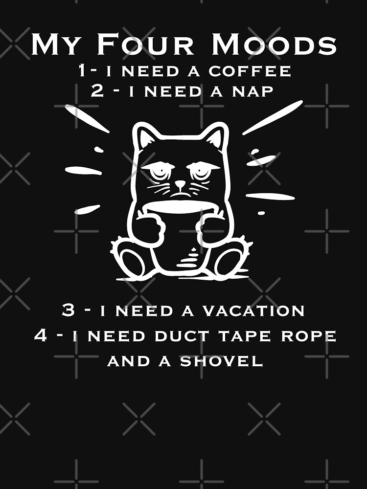 My four moods I need coffee i need a nap I need a vacation I need duct tape rope and a shovel by Merchsotre