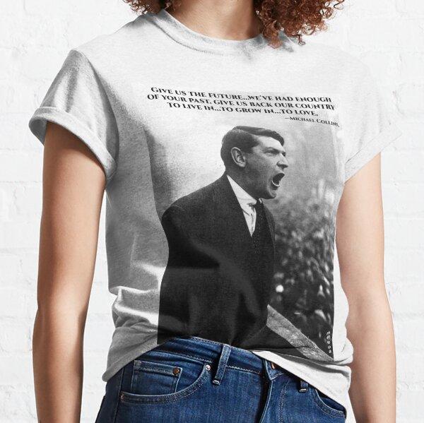 Michael Collins - Give Us The Future- Irish- Ireland -1916 Classic T-Shirt