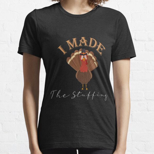 I Made The Stuffing Funny Turkey  I Made the Stuffing funny Thanksgiving Thanksgiving gift for organic stuffing  Essential T-Shirt