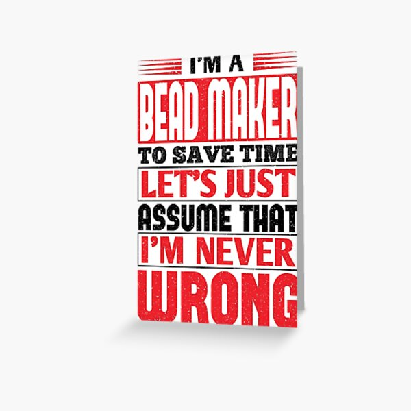 Bead Maker To Save Time Let's Just Assume That I'm Never Wrong Greeting Card