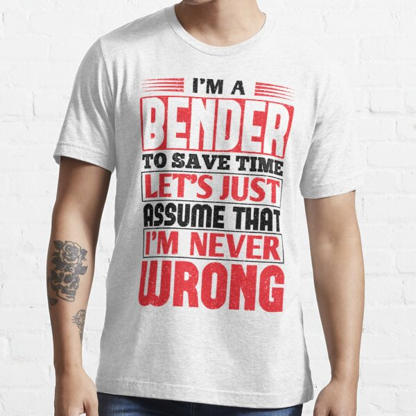 Bender To Save Time Let's Just Assume That I'm Never Wrong Essential T-Shirt