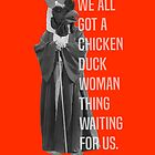 We All Got A Chicken Duck Woman Thing Waiting For Us by youngkinderhook
