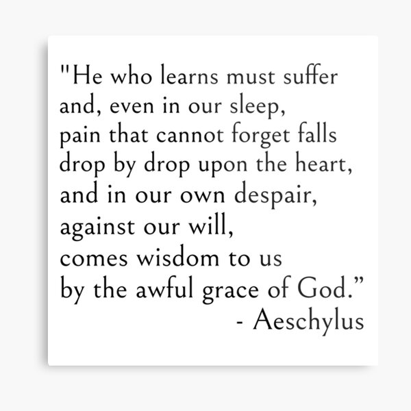 Aeschylus, He who learns must suffer qoute Metal Print