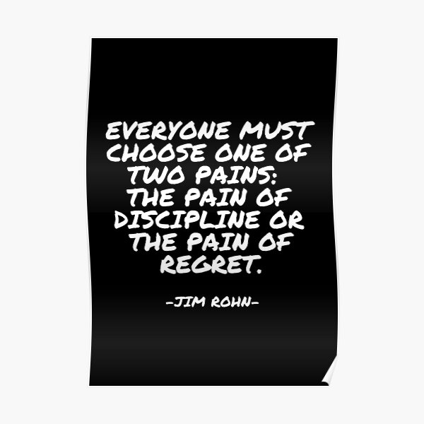 Jim Rohn - Everyone must choose one of two pains: The pain of discipline or the pain of regret. Poster