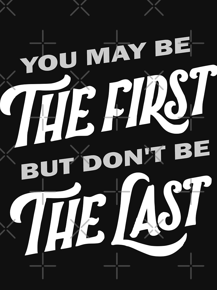 The First dont be The Last by Mickydee.com by MickyDeeTees