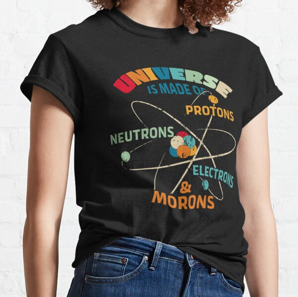 Universe is Made of Protons, Neutrons, Electrons, and Morons Classic T-Shirt