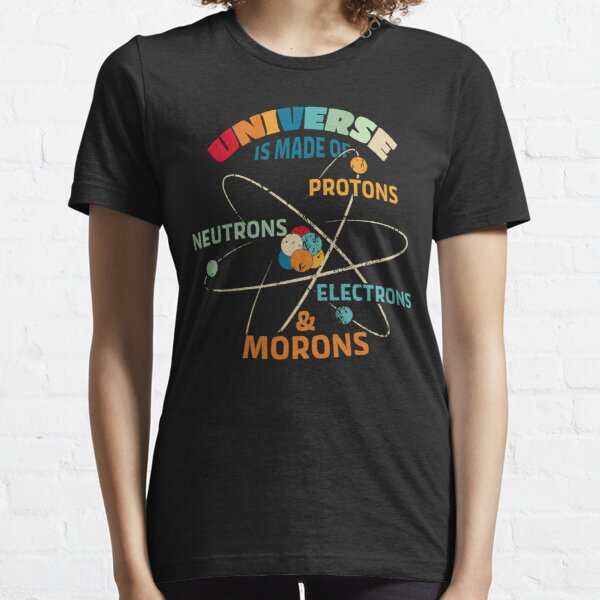 Universe is Made of Protons, Neutrons, Electrons, and Morons Essential T-Shirt