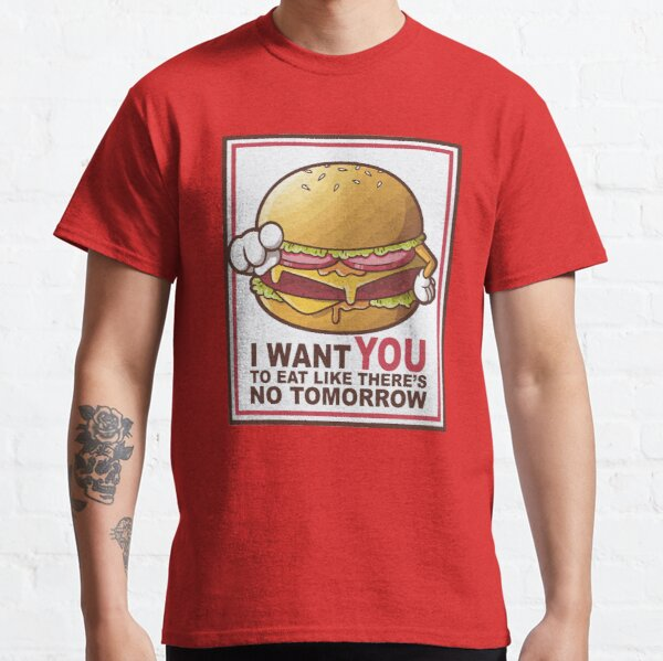 I Want you to eat like there's no tomorrow Classic T-Shirt