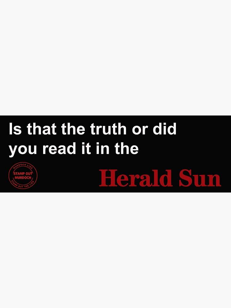 IS THAT THE TRUTH ? OR DID YOU READ IT IN THE HERALD SUN by WakeupAustralia