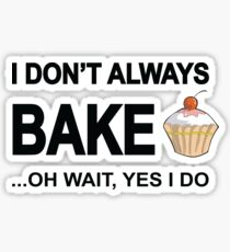 I Don't Always Bake ...Oh Wait, Yes I Do Sticker