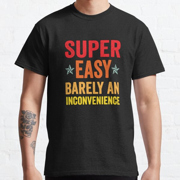 Super Easy Barely An Inconvenience Funny T-Shirt Quotes Novelty Mom Gift, Gift Idea for Anniversary, Wedding, Mother's Day, Father's Day, Graduation, Thanksgiving, Christmas ,Super Easy Classic T-Shirt