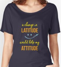 A change in latitude helps your attitude Women's Relaxed Fit T-Shirt