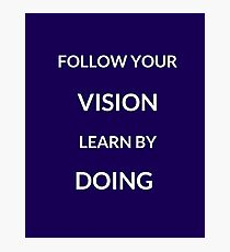 ~ FOLLOW YOUR VISION, LEARN BY DOING ~ Photographic Print