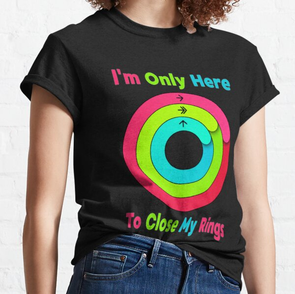 I'm Only Here To Close My Rings Classic T-Shirt