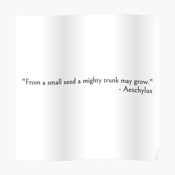 Aeschylus quote - From a small seed a mighty trunk may grow Poster