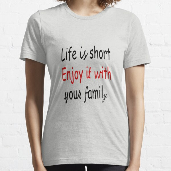 Life is short, enjoy it with your family Essential T-Shirt