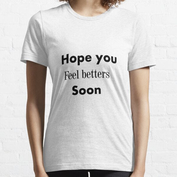 hope you feel betters soon GIFT Essential T-Shirt