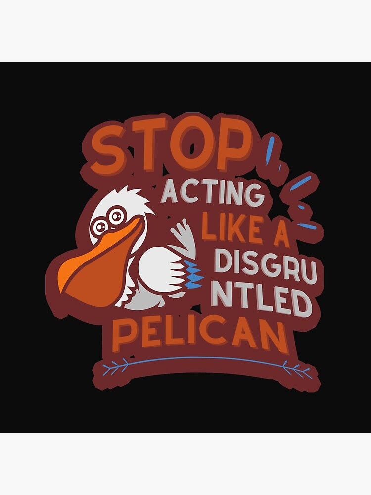 Stop Acting Like a Disgruntled Pelican by tnkmore