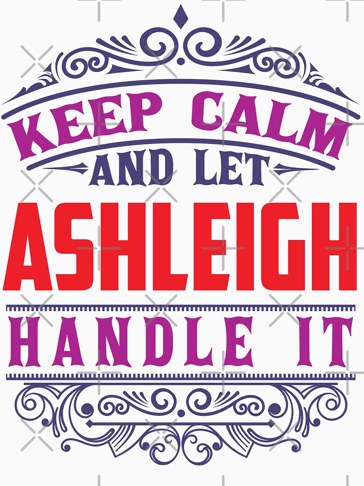 ASHLEIGH Name. Keep Calm And Let ASHLEIGH Handle It by wantneedlove