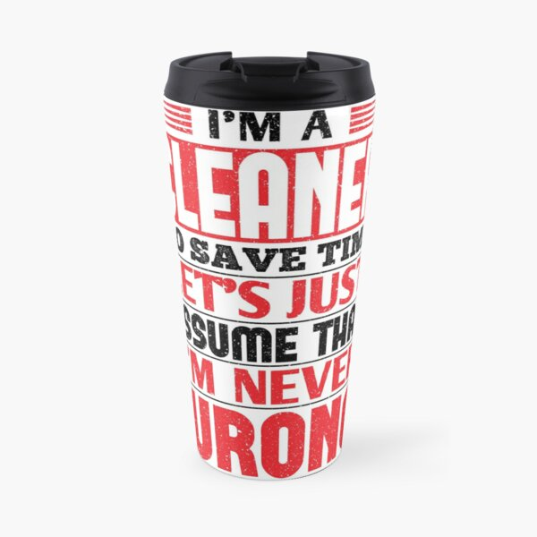 Cleaner To Save Time Let's Just Assume That I'm Never Wrong Travel Mug