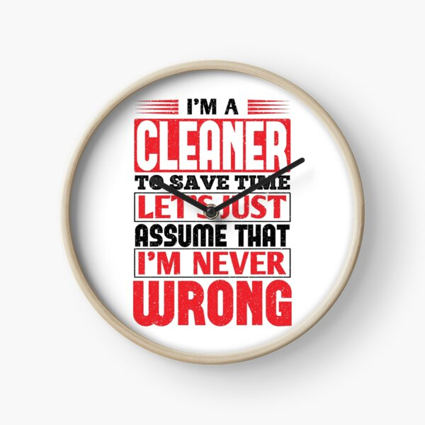Cleaner To Save Time Let's Just Assume That I'm Never Wrong Clock