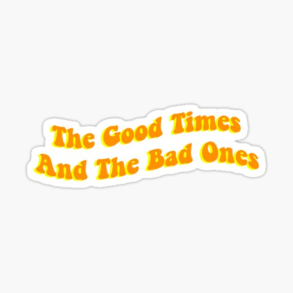 The Good Times And The Bad Ones  Sticker