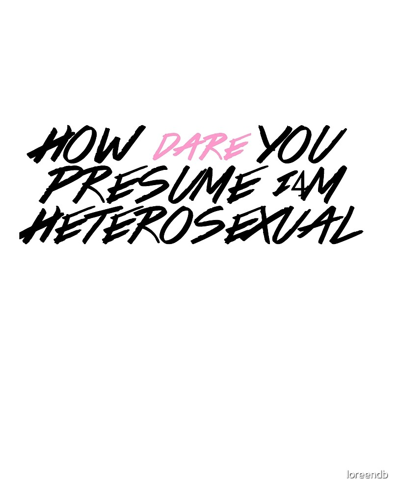 how dare you presume i m heterosexual by loreendb redbubble