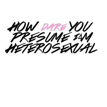How DARE You Presume I'm Heterosexual by loreendb