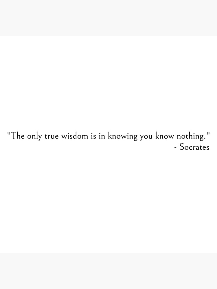 Socrates quotes, The only true wisdom is in knowing you know nothing. by ds-4