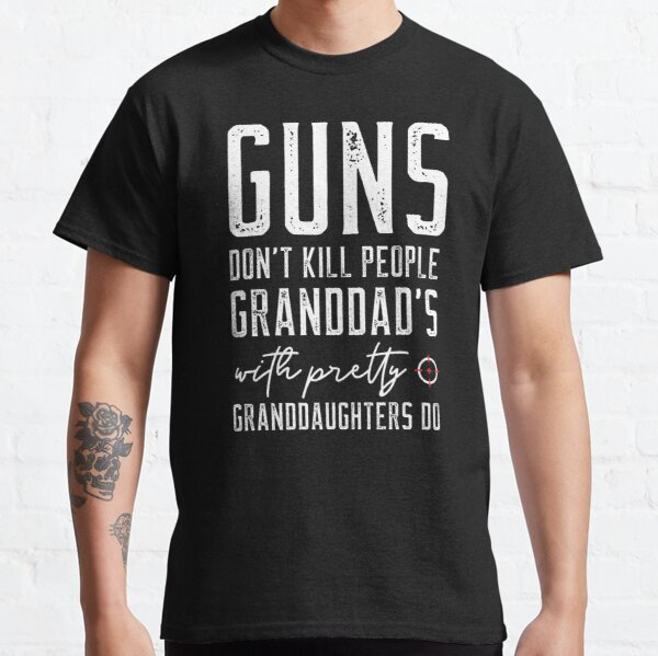Guns Dont Kill People Granddads With Pretty Granddaughters Do Classic T-Shirt