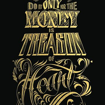 To do it for the MONEY is Treason of the Heart by BIGjuneFineArt
