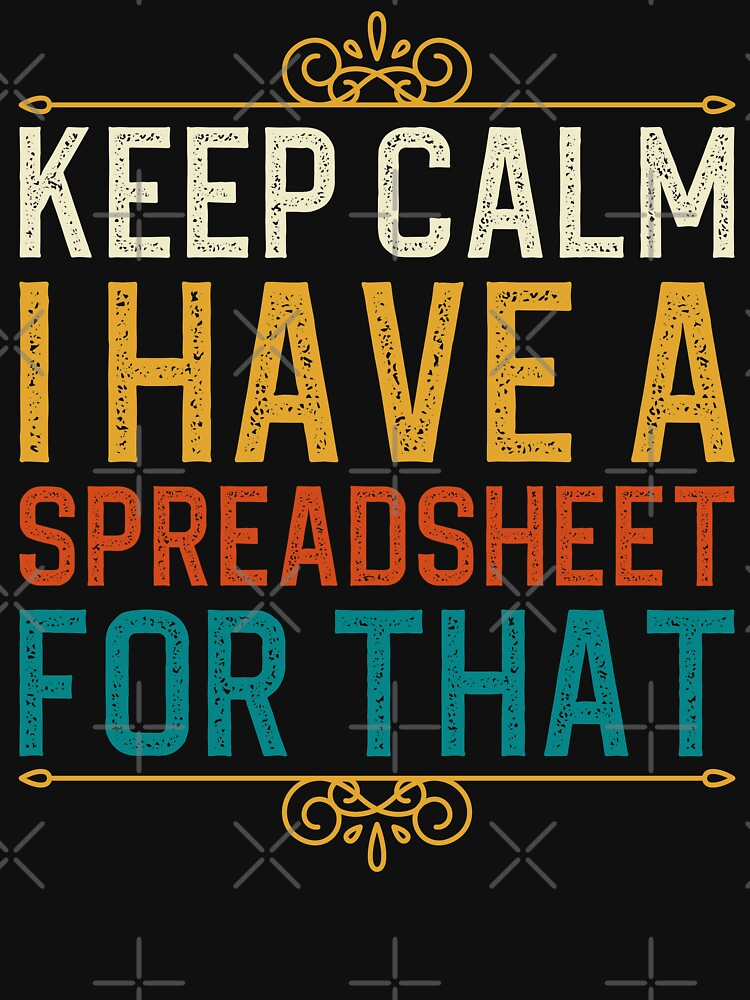 Keep Calm I Have A Spreadsheet For That by aminedesigner