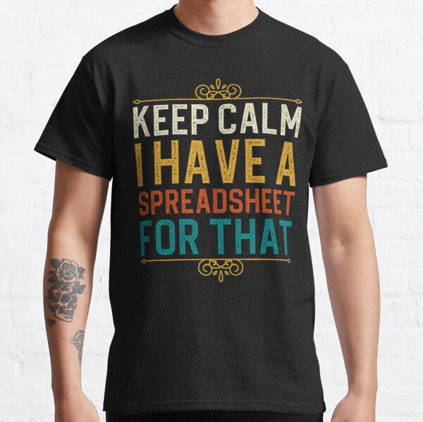 Keep Calm I Have A Spreadsheet For That Classic T-Shirt
