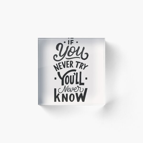 If You Never Try You'll Never Know Acrylic Block