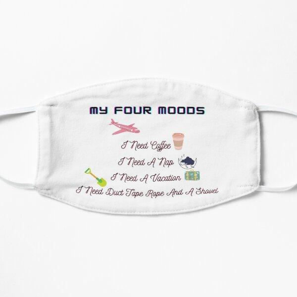 my four moods i need coffee i need a nap i need a vacation i need duct tape rope and a shovel Flat Mask