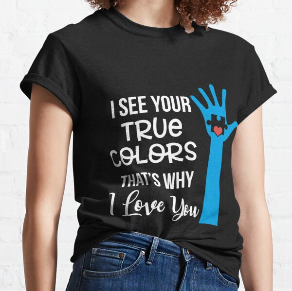 I See Your True Colors That' Why I Love Yyou Classic T-Shirt