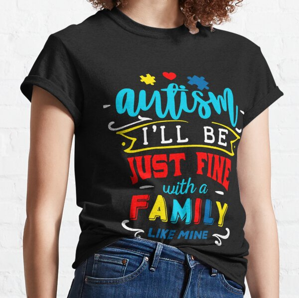 Autism I'll Be Just Fine With A Family Like Mine Classic T-Shirt