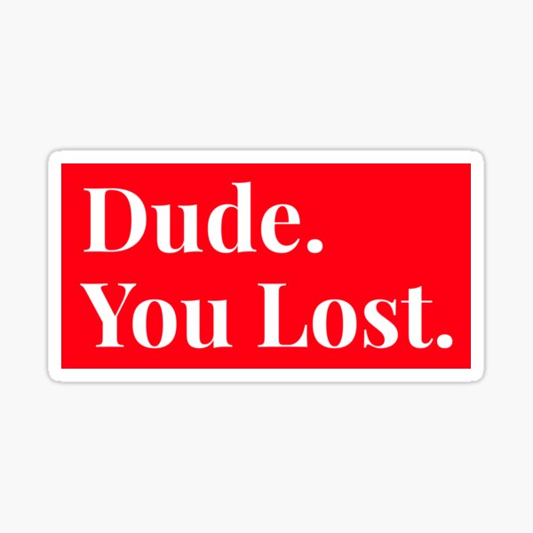 Dude you lost, funny Sticker