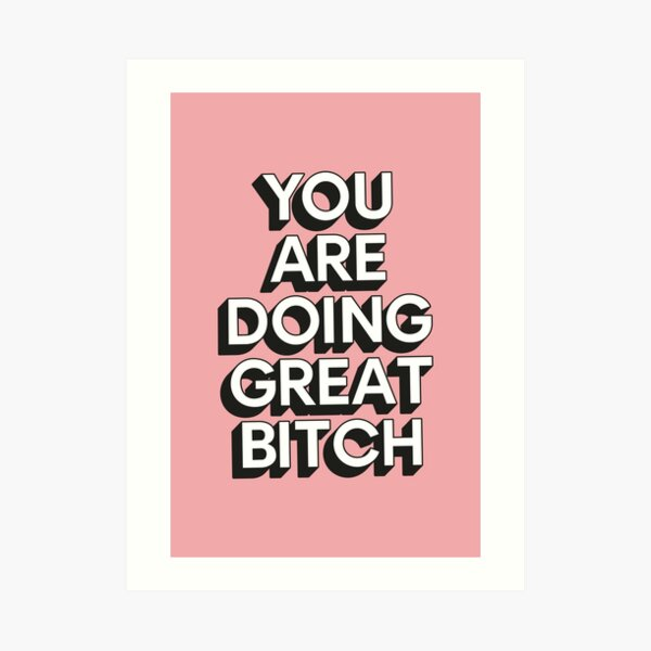 You Are Doing Great Bitch Art Print