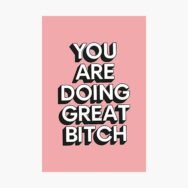 You Are Doing Great Bitch Photographic Print