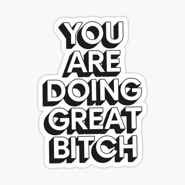 You Are Doing Great Bitch Sticker