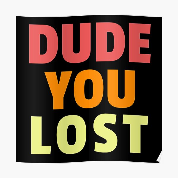 Dude you lost, bye don Poster