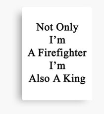 Not Only I'm A Firefighter I'm Also A King  Canvas Print