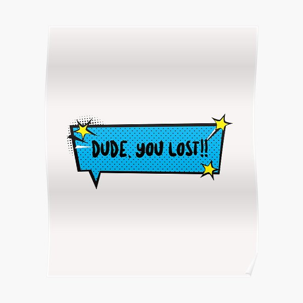 DUDE YOU LOST Poster