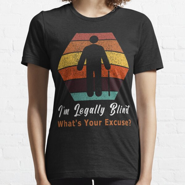Im Legally Blind Whats Your Excuse / Funny Blind People Gift Essential T-Shirt