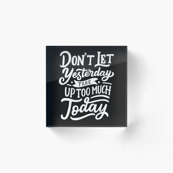Don't Let Yesterday Take Up Too Much Today Acrylic Block