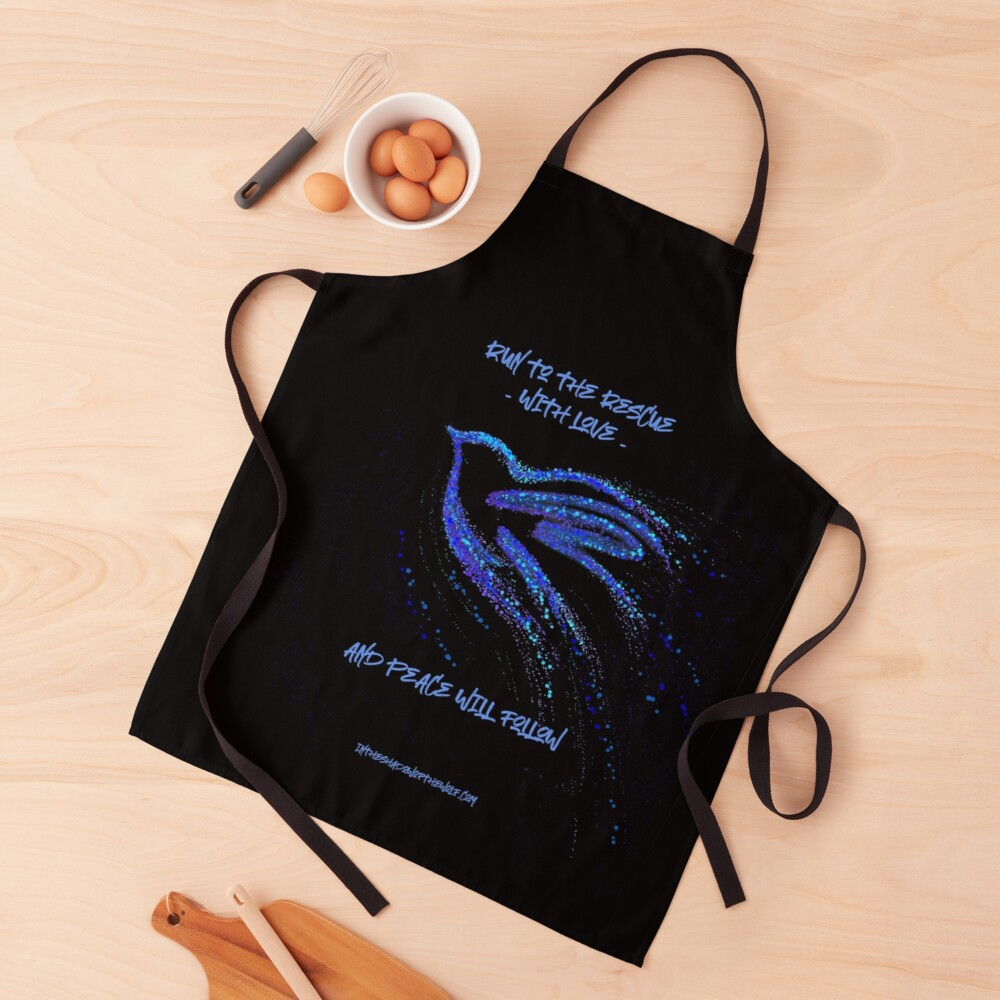 Run to the rescue with love and peace will follow.  Apron