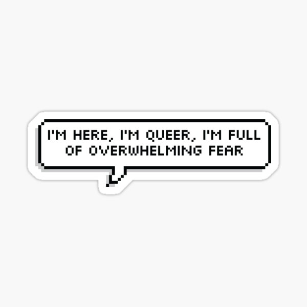 I'm here, I'm queer, I'm full of overwhelming fear Sticker